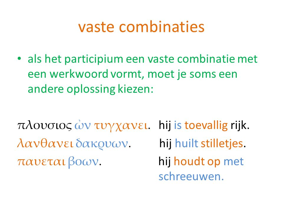 vaste combinaties als het participium een vaste combinatie met een werkwoord vormt, moet je soms een andere oplossing kiezen: πλουσιος ὠν τυγχανει. hi