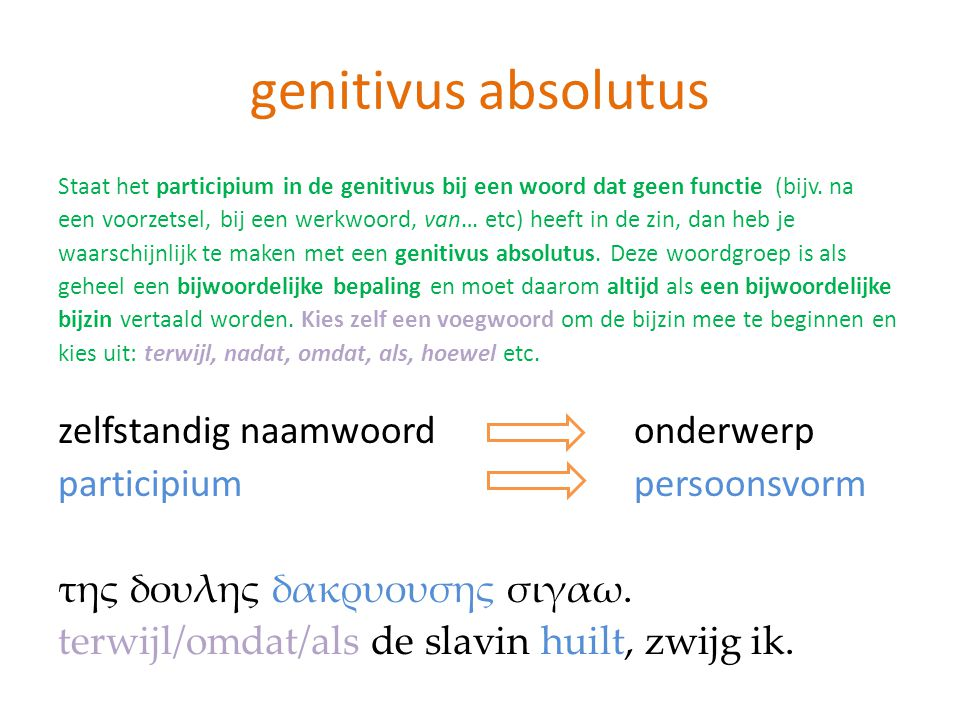 genitivus absolutus Staat het participium in de genitivus bij een woord dat geen functie (bijv. na een voorzetsel, bij een werkwoord, van… etc) heeft