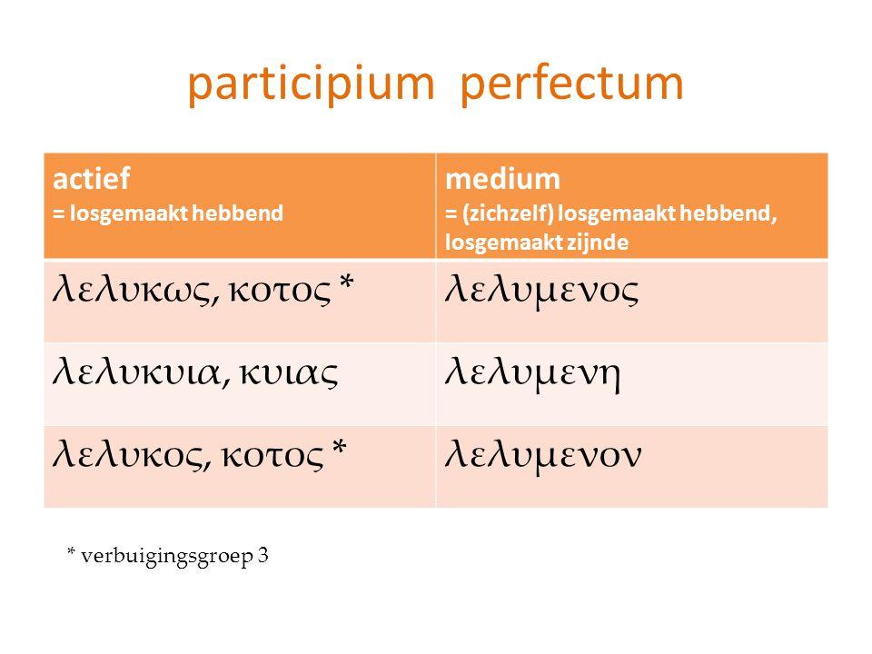 participium perfectum actief = losgemaakt hebbend medium = (zichzelf) losgemaakt hebbend, losgemaakt zijnde λελυκως, κοτος *λελυμενος λελυκυια, κυιαςλ