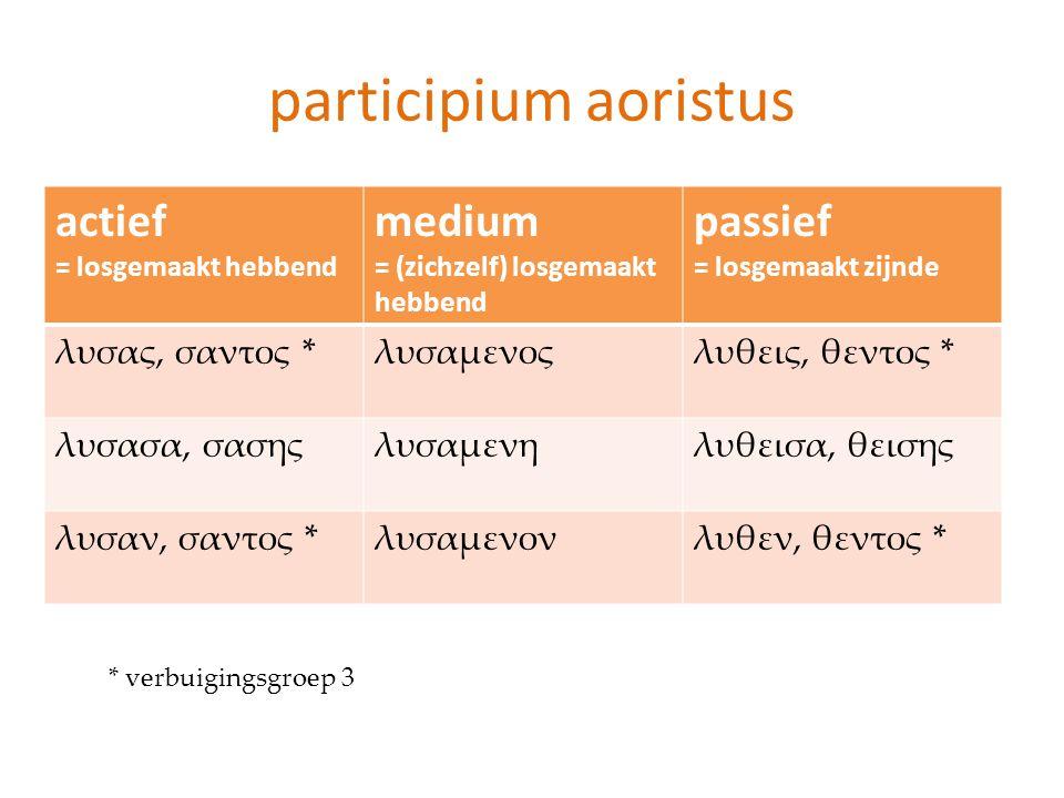 participium aoristus actief = losgemaakt hebbend medium = (zichzelf) losgemaakt hebbend passief = losgemaakt zijnde λυσας, σαντος *λυσαμενοςλυθεις, θε