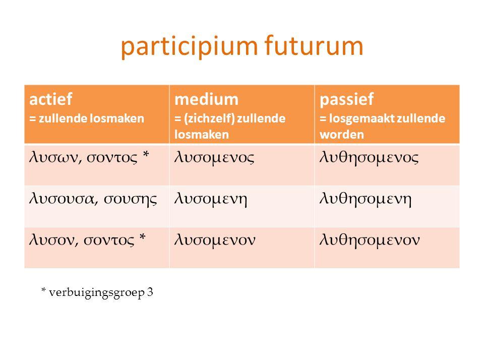 participium futurum actief = zullende losmaken medium = (zichzelf) zullende losmaken passief = losgemaakt zullende worden λυσων, σοντος *λυσομενοςλυθη
