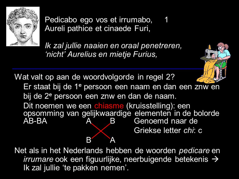 Pedicabo ego vos et irrumabo,1 Aureli pathice et cinaede Furi, Ik zal jullie naaien en oraal penetreren, 'nicht' Aurelius en mietje Furius, Wat valt o