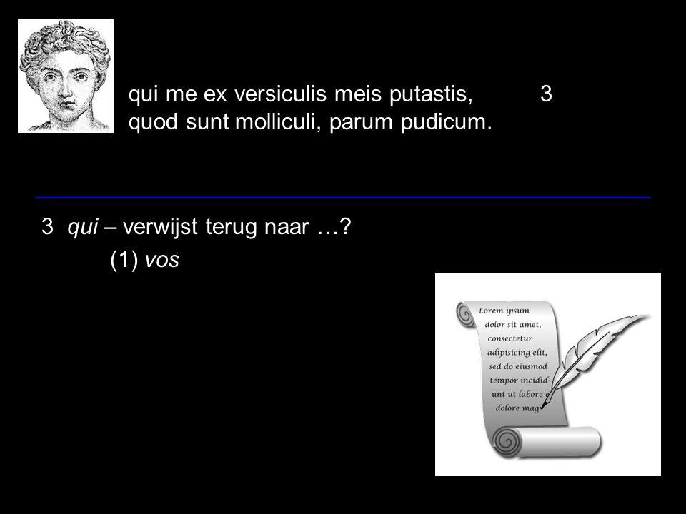 qui me ex versiculis meis putastis,3 quod sunt molliculi, parum pudicum. 3 qui – verwijst terug naar …? (1) vos