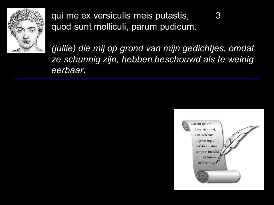 qui me ex versiculis meis putastis,3 quod sunt molliculi, parum pudicum. (jullie) die mij op grond van mijn gedichtjes, omdat ze schunnig zijn, hebben