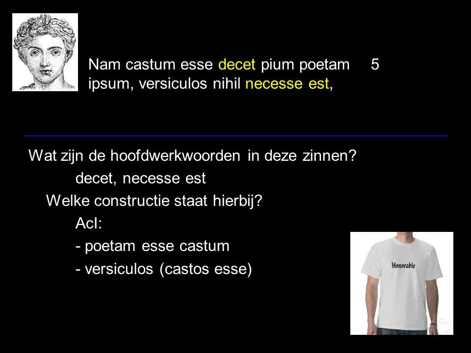 Nam castum esse decet pium poetam5 ipsum, versiculos nihil necesse est, Wat zijn de hoofdwerkwoorden in deze zinnen? decet, necesse est Welke construc