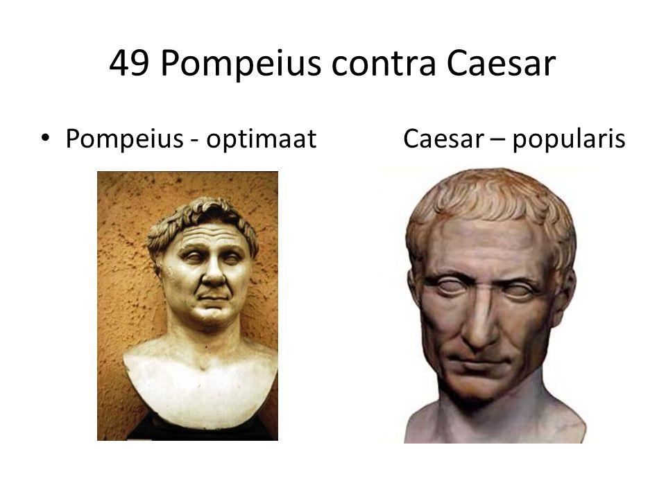 49 Pompeius contra Caesar Pompeius - optimaat Caesar – popularis