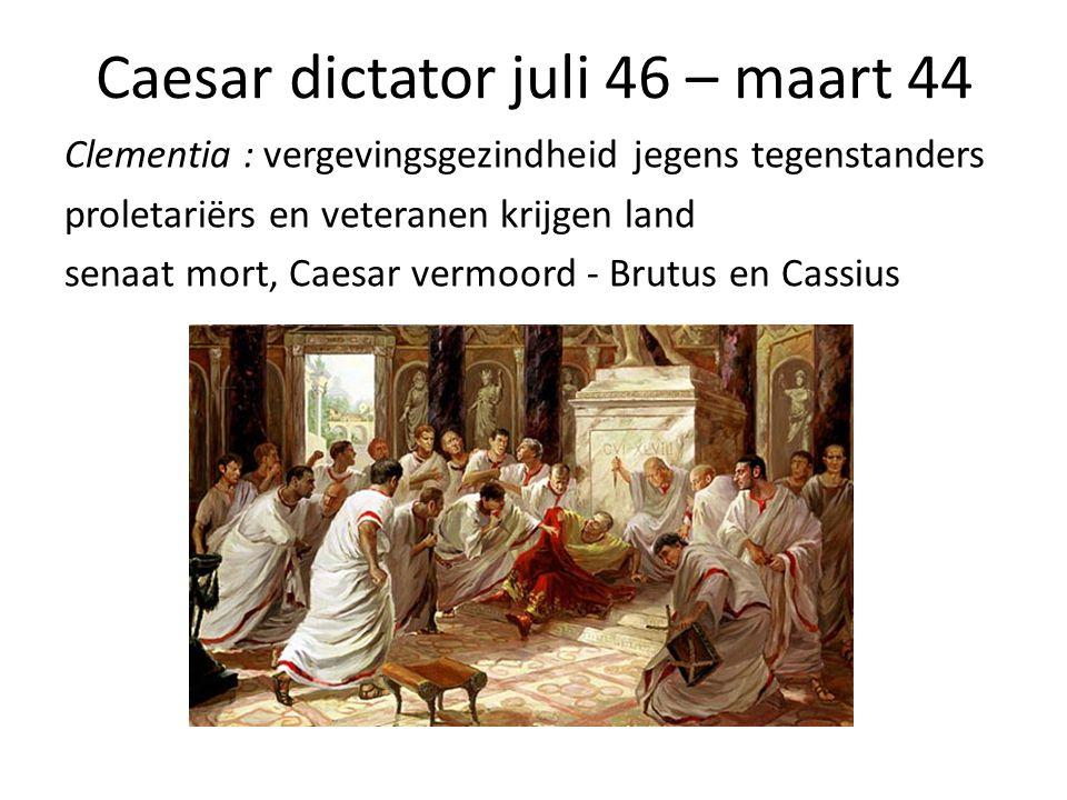 Caesar dictator juli 46 – maart 44 Clementia : vergevingsgezindheid jegens tegenstanders proletariërs en veteranen krijgen land senaat mort, Caesar vermoord - Brutus en Cassius