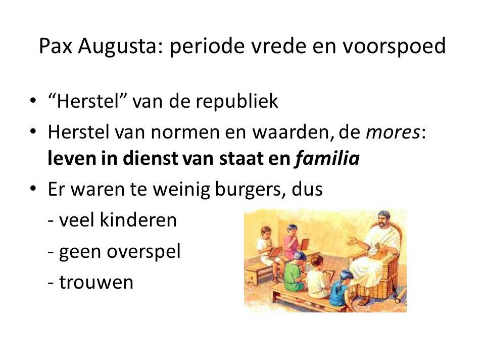 Pax Augusta: periode vrede en voorspoed Herstel van de republiek Herstel van normen en waarden, de mores: leven in dienst van staat en familia Er waren te weinig burgers, dus - veel kinderen - geen overspel - trouwen