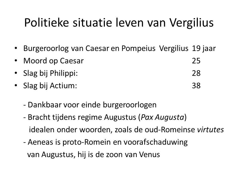 Politieke situatie leven van Vergilius Burgeroorlog van Caesar en PompeiusVergilius19 jaar Moord op Caesar25 Slag bij Philippi: 28 Slag bij Actium: 38 - Dankbaar voor einde burgeroorlogen - Bracht tijdens regime Augustus (Pax Augusta) idealen onder woorden, zoals de oud-Romeinse virtutes - Aeneas is proto-Romein en voorafschaduwing van Augustus, hij is de zoon van Venus