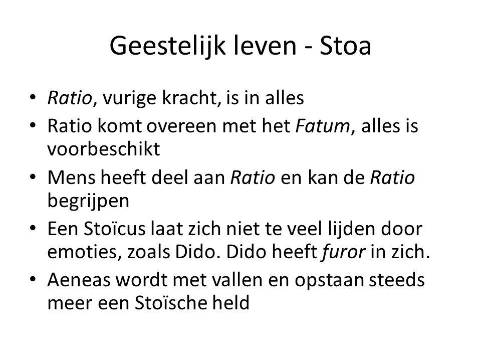 Geestelijk leven - Stoa Ratio, vurige kracht, is in alles Ratio komt overeen met het Fatum, alles is voorbeschikt Mens heeft deel aan Ratio en kan de Ratio begrijpen Een Stoïcus laat zich niet te veel lijden door emoties, zoals Dido.