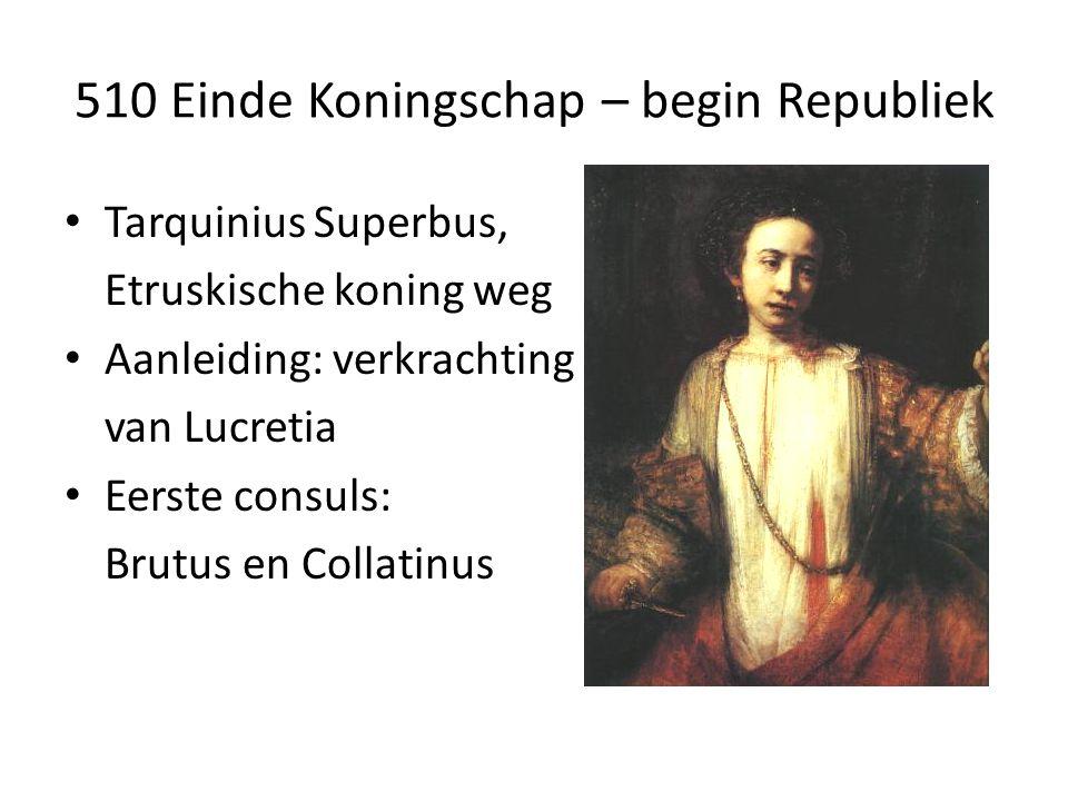 510 Einde Koningschap – begin Republiek Tarquinius Superbus, Etruskische koning weg Aanleiding: verkrachting van Lucretia Eerste consuls: Brutus en Collatinus