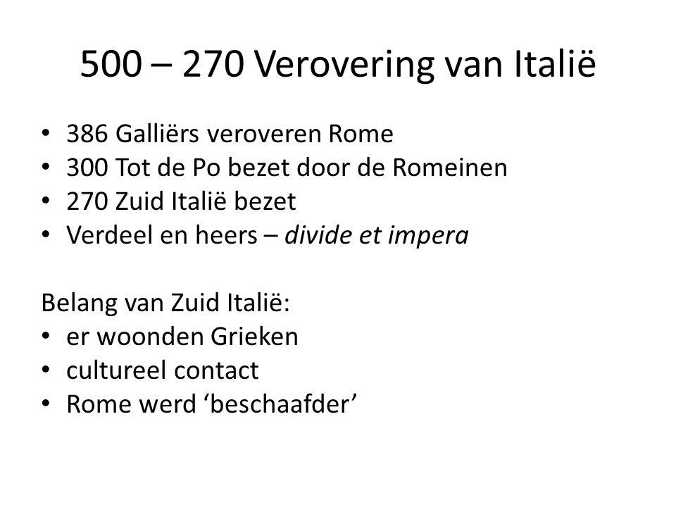 500 – 270 Verovering van Italië 386 Galliërs veroveren Rome 300 Tot de Po bezet door de Romeinen 270 Zuid Italië bezet Verdeel en heers – divide et impera Belang van Zuid Italië: er woonden Grieken cultureel contact Rome werd 'beschaafder'