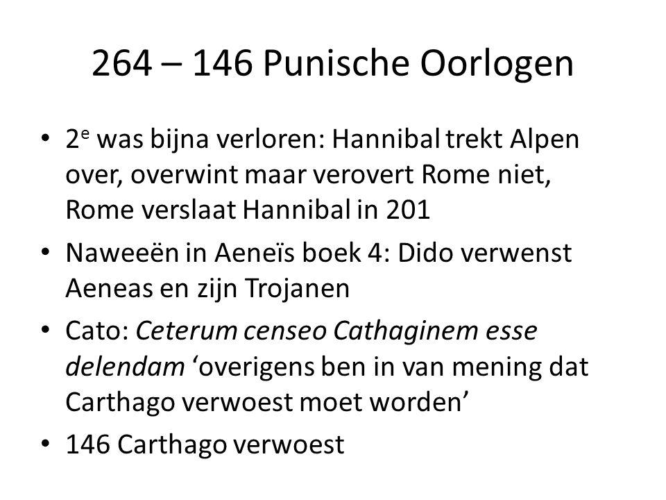 264 – 146 Punische Oorlogen 2 e was bijna verloren: Hannibal trekt Alpen over, overwint maar verovert Rome niet, Rome verslaat Hannibal in 201 Naweeën in Aeneïs boek 4: Dido verwenst Aeneas en zijn Trojanen Cato: Ceterum censeo Cathaginem esse delendam 'overigens ben in van mening dat Carthago verwoest moet worden' 146 Carthago verwoest