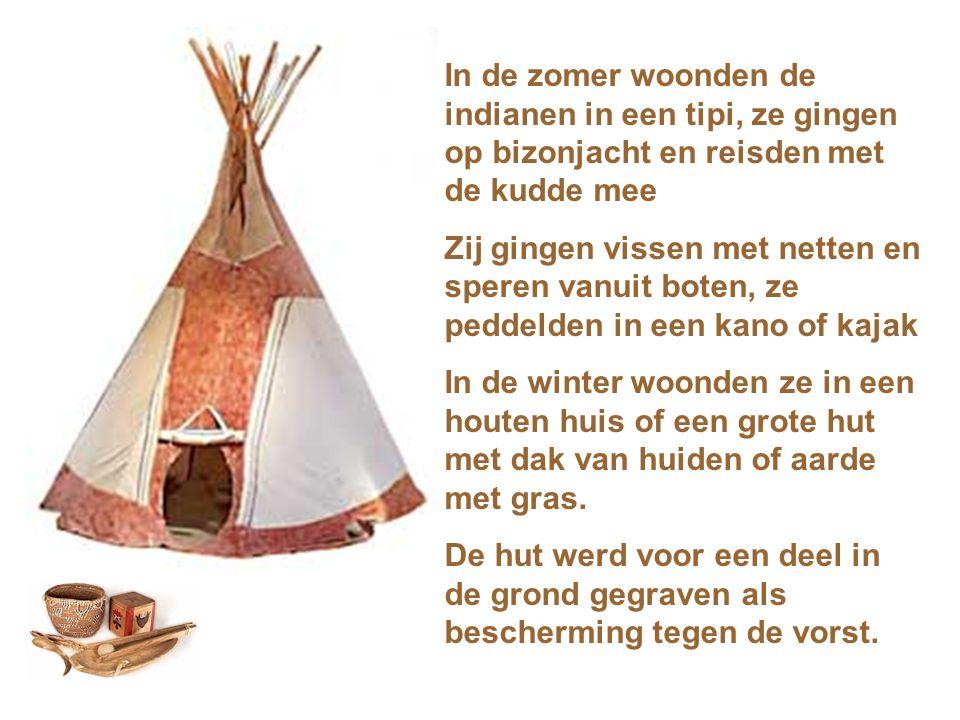 In de zomer woonden de indianen in een tipi, ze gingen op bizonjacht en reisden met de kudde mee Zij gingen vissen met netten en speren vanuit boten, ze peddelden in een kano of kajak In de winter woonden ze in een houten huis of een grote hut met dak van huiden of aarde met gras.