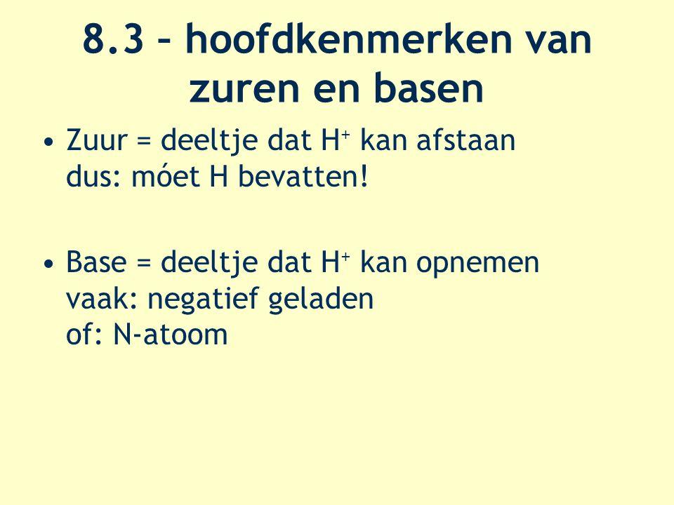 8.3 – hoofdkenmerken van zuren en basen Zuur = deeltje dat H + kan afstaan dus: móet H bevatten.