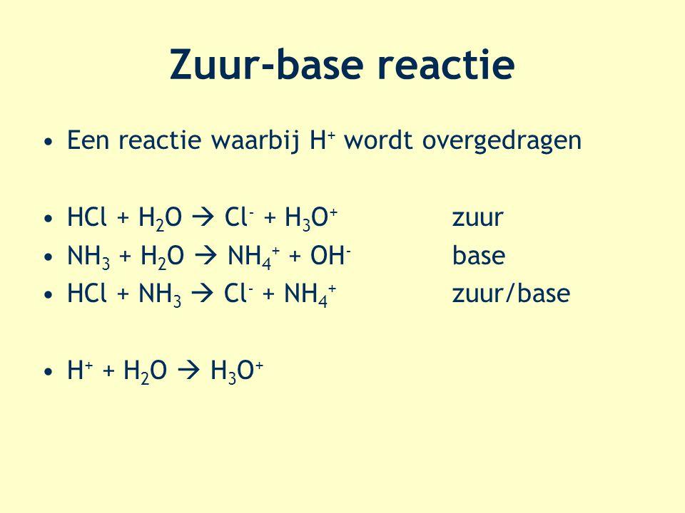 Zuur-base reactie Een reactie waarbij H + wordt overgedragen HCl + H 2 O  Cl - + H 3 O + zuur NH 3 + H 2 O  NH 4 + + OH - base HCl + NH 3  Cl - + NH 4 + zuur/base H + + H 2 O  H 3 O +
