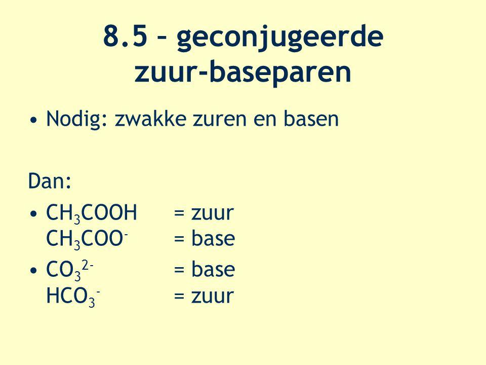 8.5 – geconjugeerde zuur-baseparen Nodig: zwakke zuren en basen Dan: CH 3 COOH = zuur CH 3 COO - = base CO 3 2- = base HCO 3 - = zuur