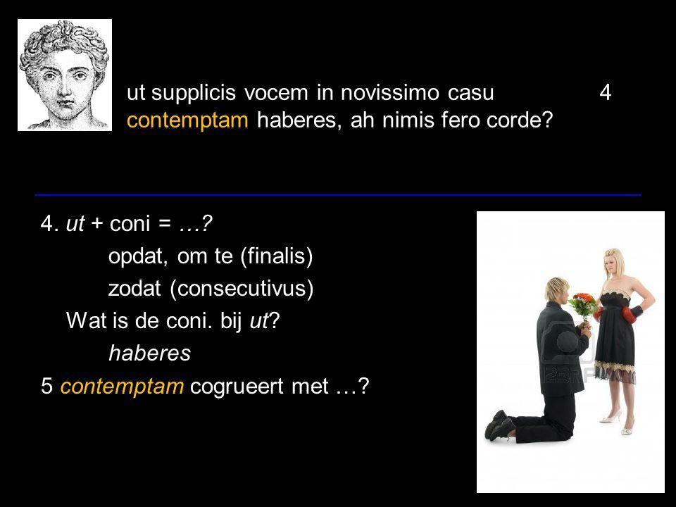 ut supplicis vocem in novissimo casu4 contemptam haberes, ah nimis fero corde? 4. ut + coni = …? opdat, om te (finalis) zodat (consecutivus) Wat is de
