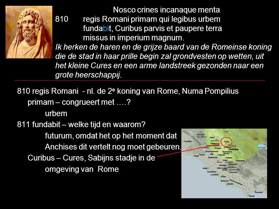 Nosco crines incanaque menta 810regis Romani primam qui legibus urbem fundabit, Curibus parvis et paupere terra missus in imperium magnum. Ik herken d