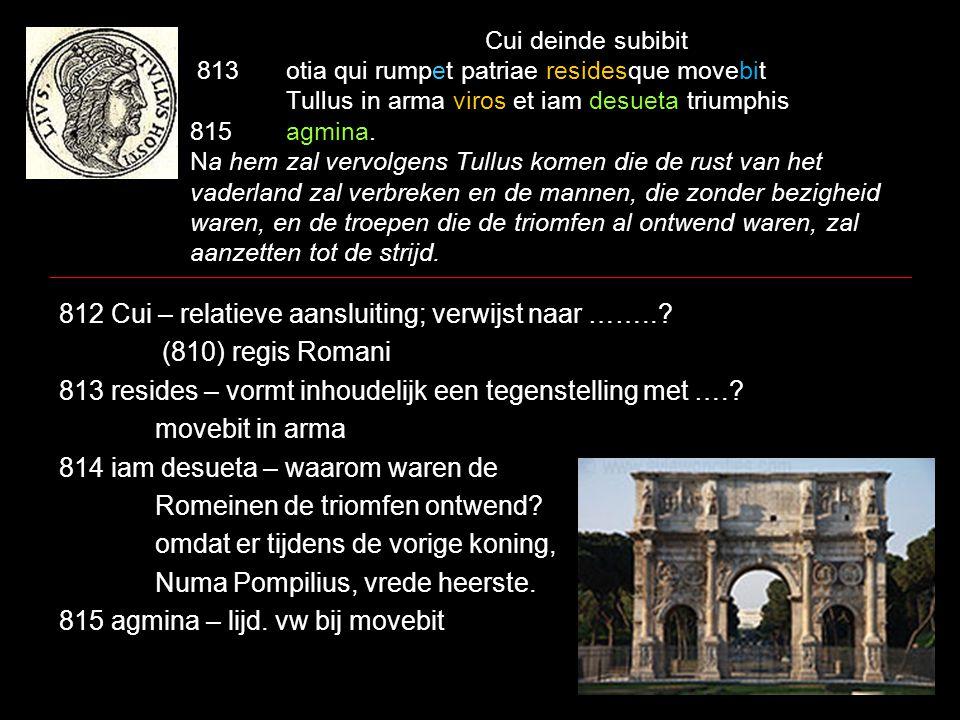 Cui deinde subibit 813otia qui rumpet patriae residesque movebit Tullus in arma viros et iam desueta triumphis 815agmina. Na hem zal vervolgens Tullus