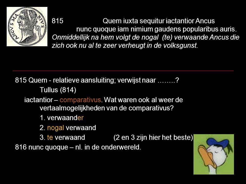 815 Quem iuxta sequitur iactantior Ancus nunc quoque iam nimium gaudens popularibus auris. Onmiddellijk na hem volgt de nogal (te) verwaande Ancus die