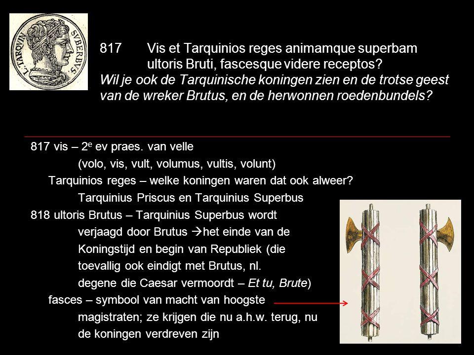 817Vis et Tarquinios reges animamque superbam ultoris Bruti, fascesque videre receptos? Wil je ook de Tarquinische koningen zien en de trotse geest va