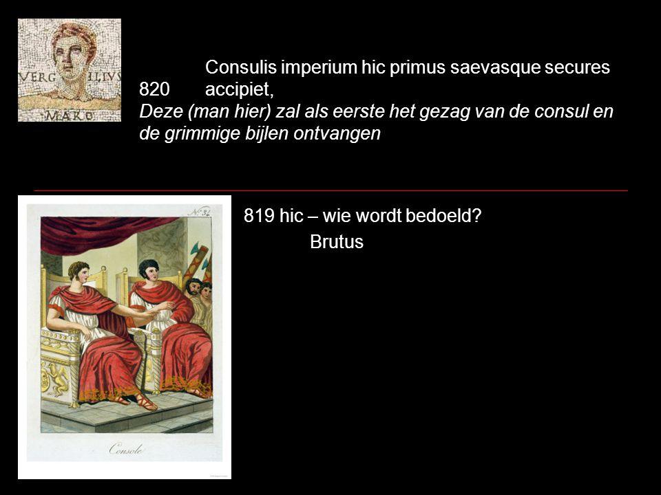 Consulis imperium hic primus saevasque secures 820accipiet, Deze (man hier) zal als eerste het gezag van de consul en de grimmige bijlen ontvangen 819