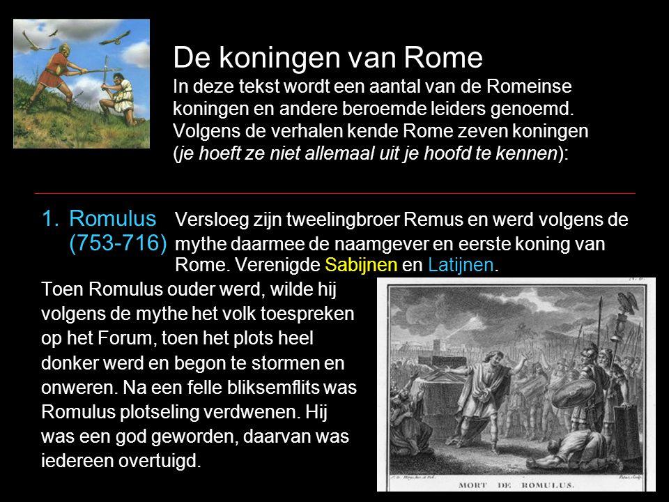 De koningen van Rome In deze tekst wordt een aantal van de Romeinse koningen en andere beroemde leiders genoemd. Volgens de verhalen kende Rome zeven