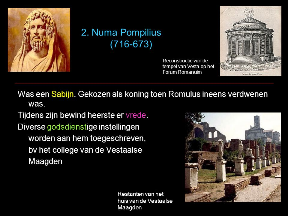 2. Numa Pompilius (716-673) Was een Sabijn. Gekozen als koning toen Romulus ineens verdwenen was. Tijdens zijn bewind heerste er vrede. Diverse godsdi