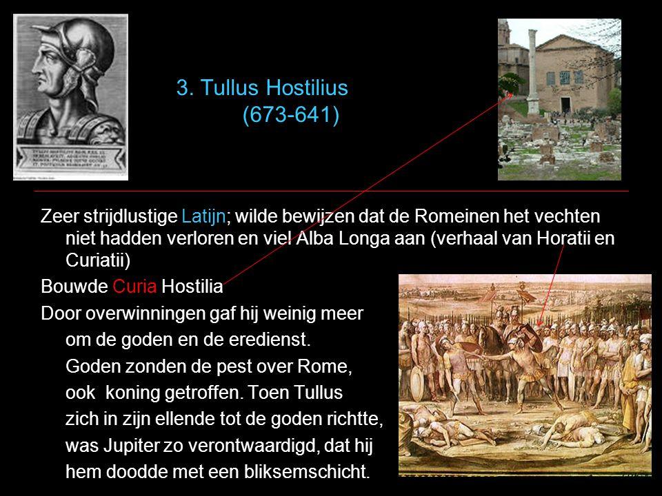 3. Tullus Hostilius (673-641) Zeer strijdlustige Latijn; wilde bewijzen dat de Romeinen het vechten niet hadden verloren en viel Alba Longa aan (verha