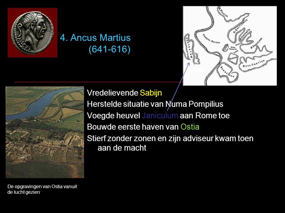 4. Ancus Martius (641-616) Vredelievende Sabijn Herstelde situatie van Numa Pompilius Voegde heuvel Janiculum aan Rome toe Bouwde eerste haven van Ost