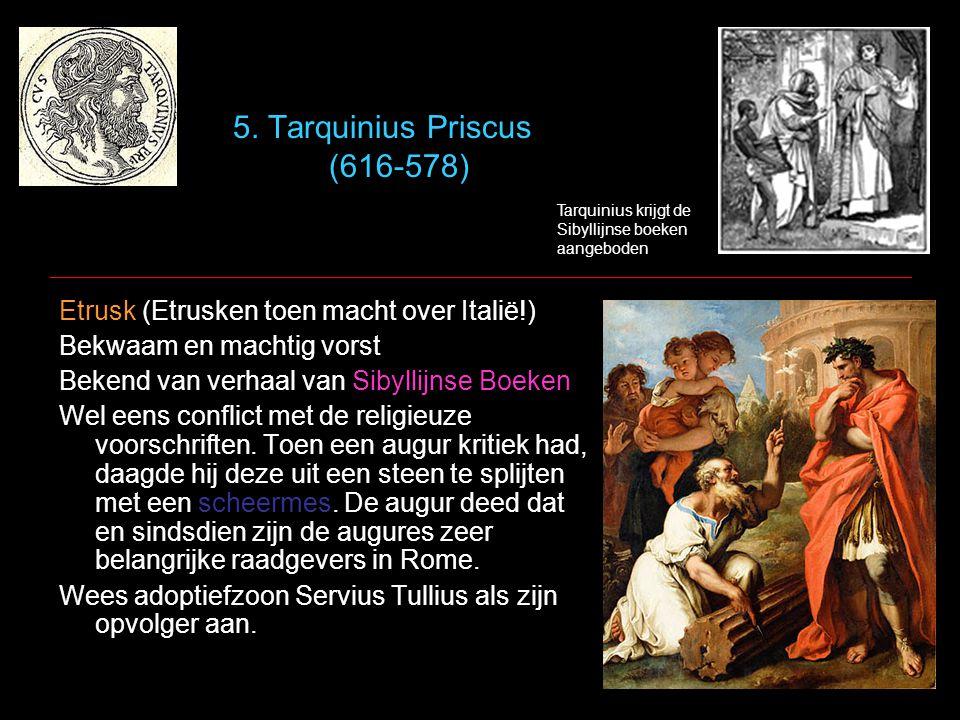 5. Tarquinius Priscus (616-578) Etrusk (Etrusken toen macht over Italië!) Bekwaam en machtig vorst Bekend van verhaal van Sibyllijnse Boeken Wel eens
