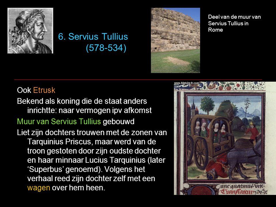 6. Servius Tullius (578-534) Ook Etrusk Bekend als koning die de staat anders inrichtte: naar vermogen ipv afkomst Muur van Servius Tullius gebouwd Li