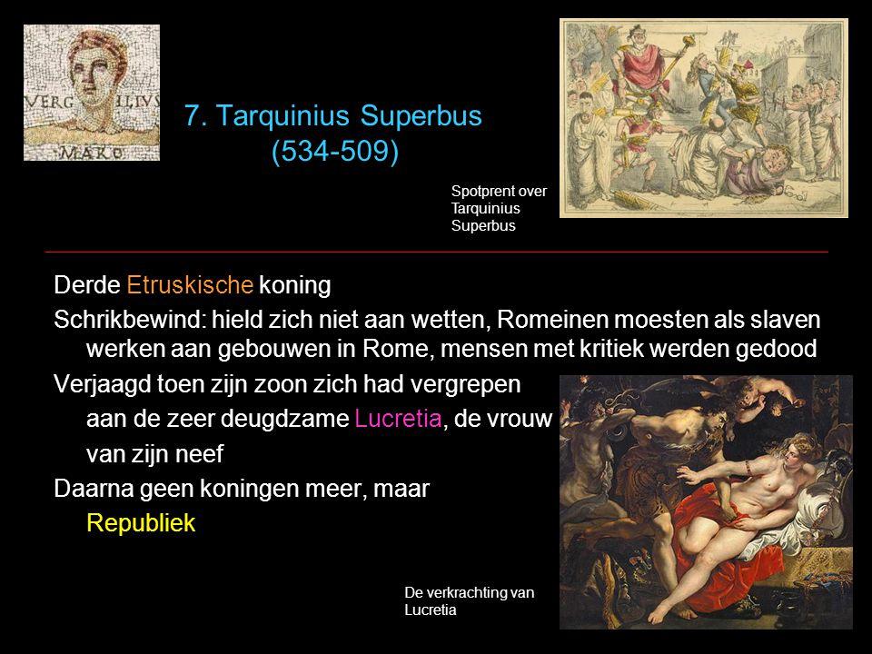 7. Tarquinius Superbus (534-509) Derde Etruskische koning Schrikbewind: hield zich niet aan wetten, Romeinen moesten als slaven werken aan gebouwen in