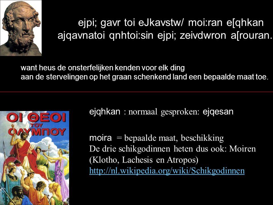 ejpi; gavr toi eJkavstw/ moi:ran e[qhkan ajqavnatoi qnhtoi:sin ejpi; zeivdwron a[rouran. want heus de onsterfelijken kenden voor elk ding aan de sterv