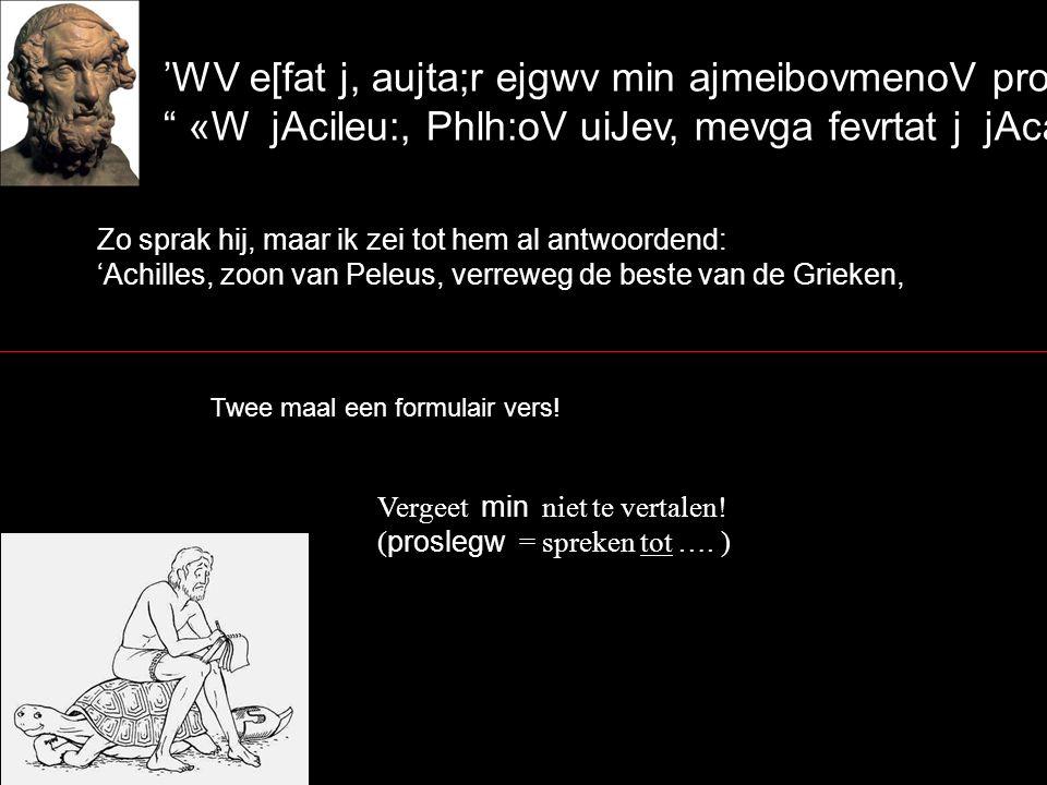 'WV e[fat j, aujta;r ejgwv min ajmeibovmenoV proseveipon` «W jAcileu:, Phlh:oV uiJev, mevga fevrtat j jAcaiw:n, Zo sprak hij, maar ik zei tot hem al antwoordend: 'Achilles, zoon van Peleus, verreweg de beste van de Grieken, Twee maal een formulair vers.
