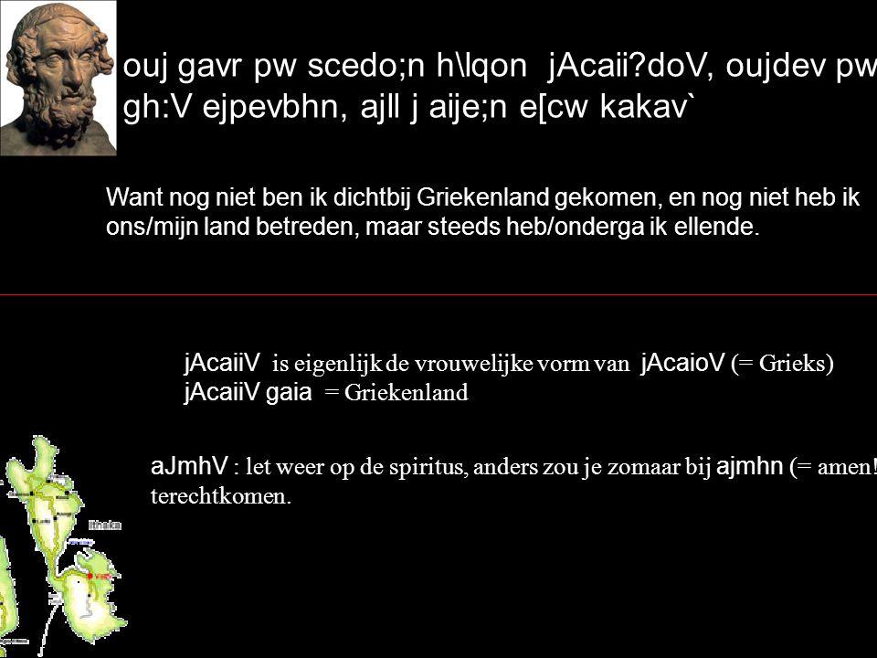 ouj gavr pw scedo;n h\lqon jAcaii doV, oujdev pw aJmh:V gh:V ejpevbhn, ajll j aije;n e[cw kakav` Want nog niet ben ik dichtbij Griekenland gekomen, en nog niet heb ik ons/mijn land betreden, maar steeds heb/onderga ik ellende.
