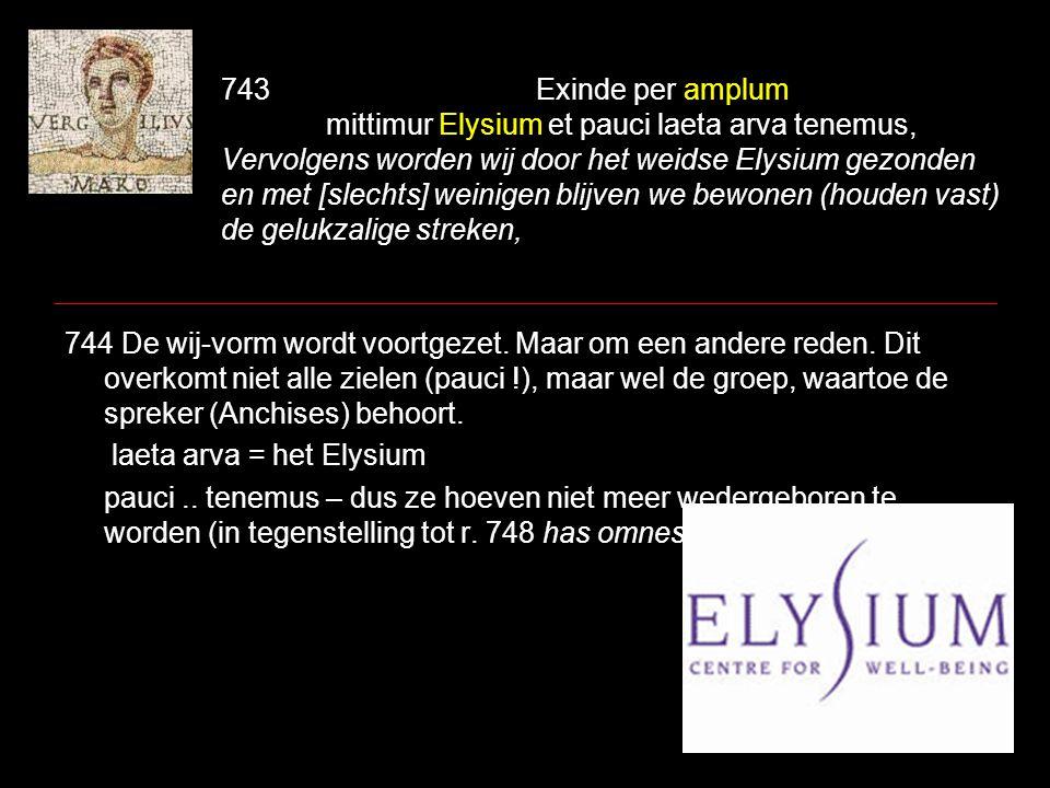 743Exinde per amplum mittimur Elysium et pauci laeta arva tenemus, Vervolgens worden wij door het weidse Elysium gezonden en met [slechts] weinigen bl