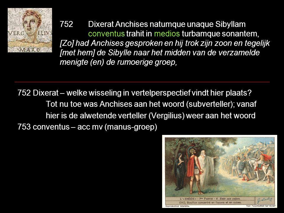 752Dixerat Anchises natumque unaque Sibyllam conventus trahit in medios turbamque sonantem, [Zo] had Anchises gesproken en hij trok zijn zoon en tegel
