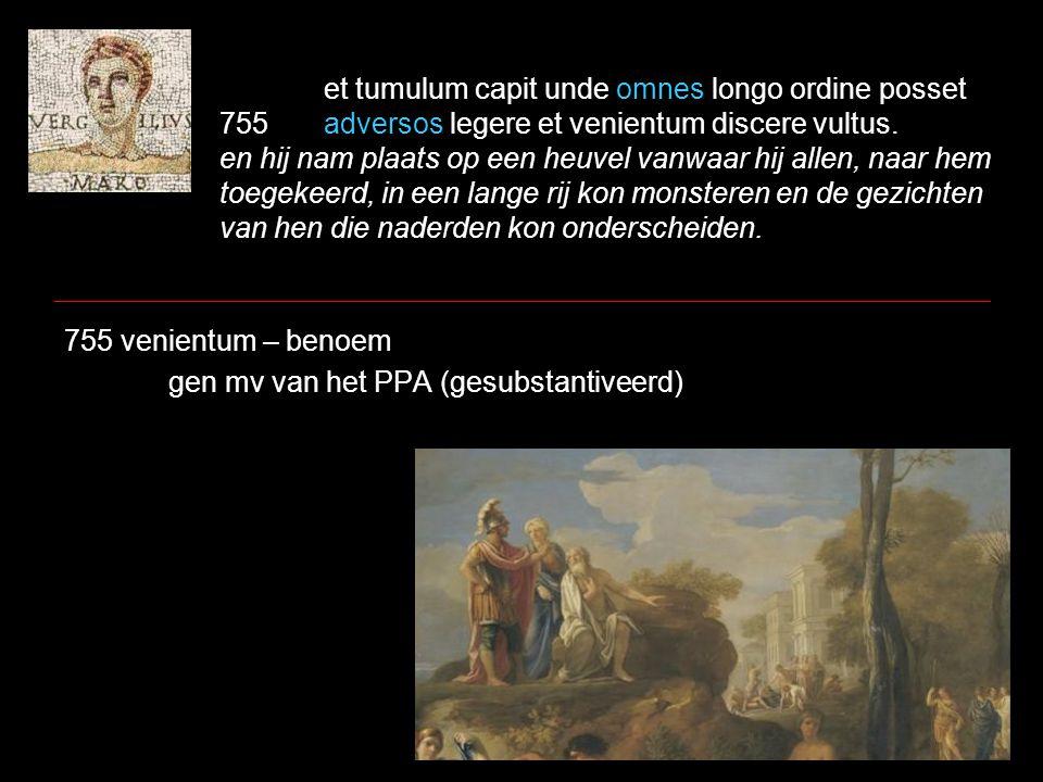 et tumulum capit unde omnes longo ordine posset 755adversos legere et venientum discere vultus. en hij nam plaats op een heuvel vanwaar hij allen, naa