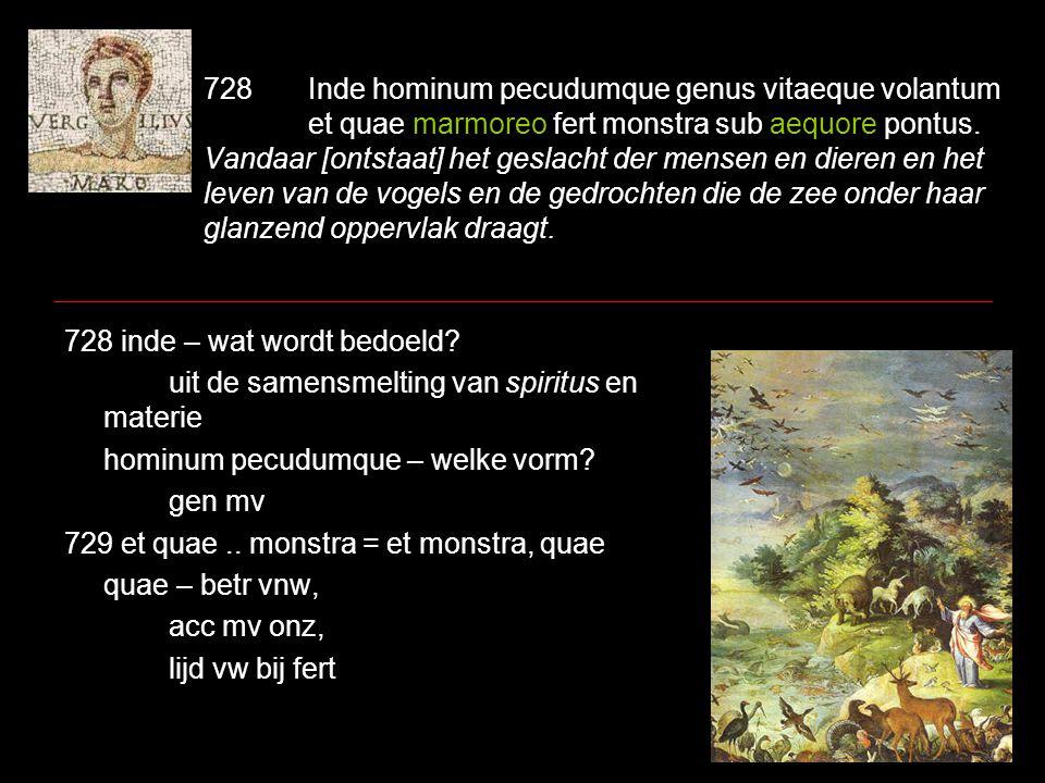 728Inde hominum pecudumque genus vitaeque volantum et quae marmoreo fert monstra sub aequore pontus. Vandaar [ontstaat] het geslacht der mensen en die