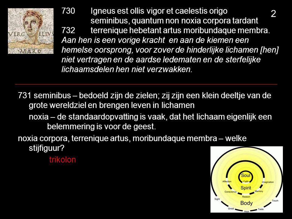 730Igneus est ollis vigor et caelestis origo seminibus, quantum non noxia corpora tardant 732terrenique hebetant artus moribundaque membra. Aan hen is