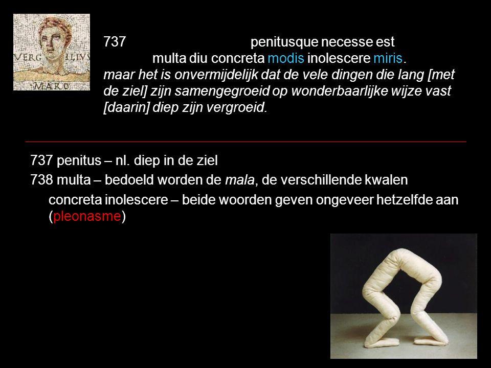 737penitusque necesse est multa diu concreta modis inolescere miris. maar het is onvermijdelijk dat de vele dingen die lang [met de ziel] zijn samenge