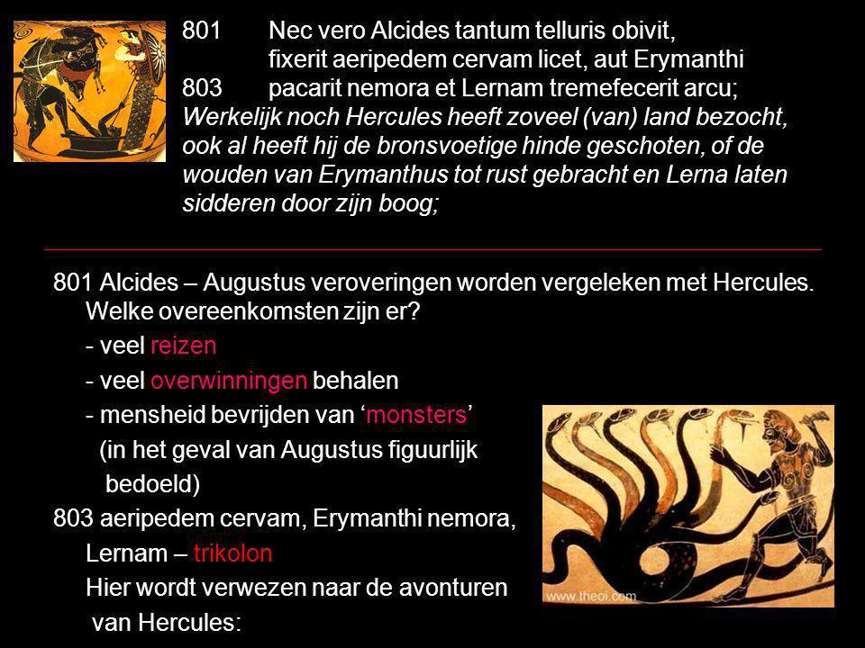 801Nec vero Alcides tantum telluris obivit, fixerit aeripedem cervam licet, aut Erymanthi 803pacarit nemora et Lernam tremefecerit arcu; Werkelijk noch Hercules heeft zoveel (van) land bezocht, ook al heeft hij de bronsvoetige hinde geschoten, of de wouden van Erymanthus tot rust gebracht en Lerna laten sidderen door zijn boog; 801 Alcides – Augustus veroveringen worden vergeleken met Hercules.