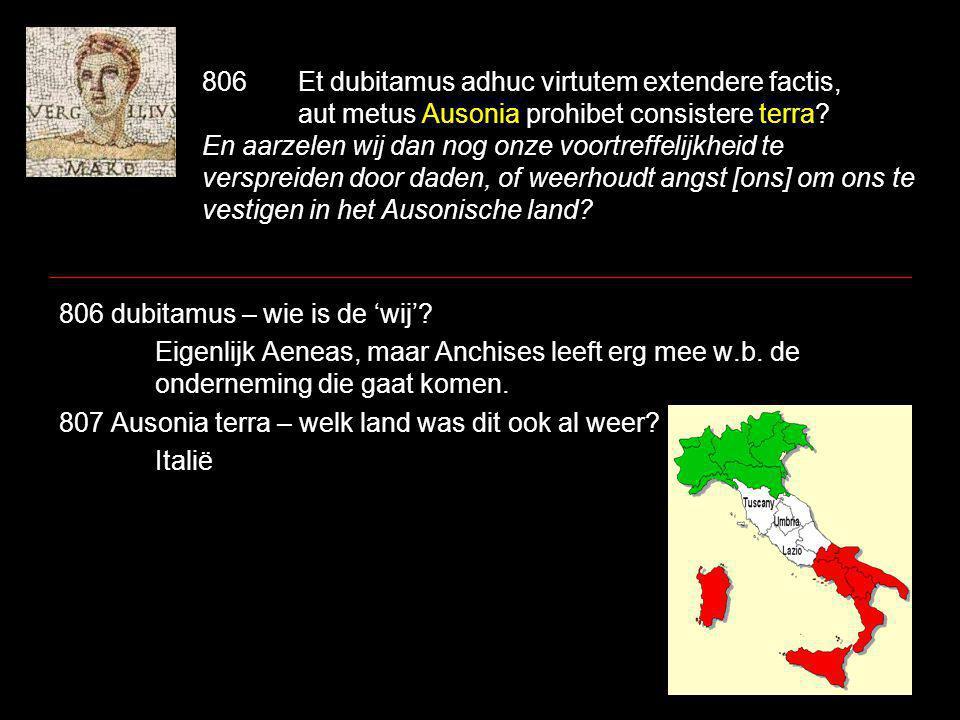 806Et dubitamus adhuc virtutem extendere factis, aut metus Ausonia prohibet consistere terra.