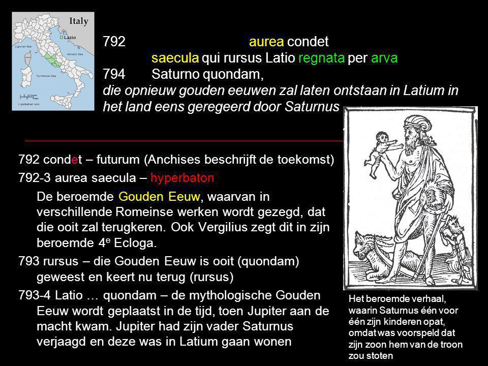 792aurea condet saecula qui rursus Latio regnata per arva 794Saturno quondam, die opnieuw gouden eeuwen zal laten ontstaan in Latium in het land eens geregeerd door Saturnus 792 condet – futurum (Anchises beschrijft de toekomst) 792-3 aurea saecula – hyperbaton De beroemde Gouden Eeuw, waarvan in verschillende Romeinse werken wordt gezegd, dat die ooit zal terugkeren.