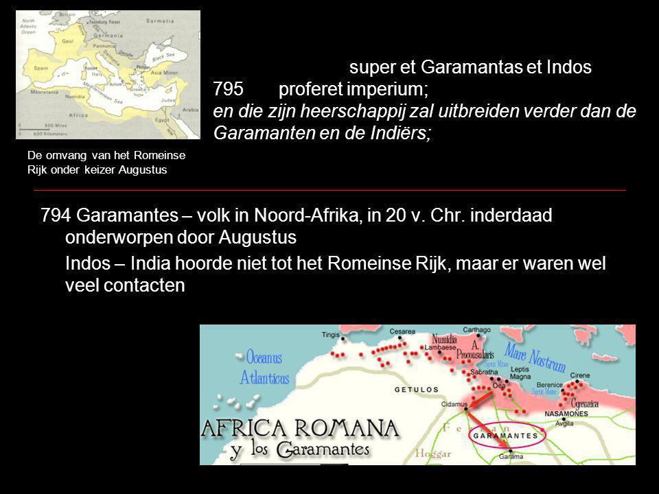 super et Garamantas et Indos 795proferet imperium; en die zijn heerschappij zal uitbreiden verder dan de Garamanten en de Indiërs; 794 Garamantes – volk in Noord-Afrika, in 20 v.