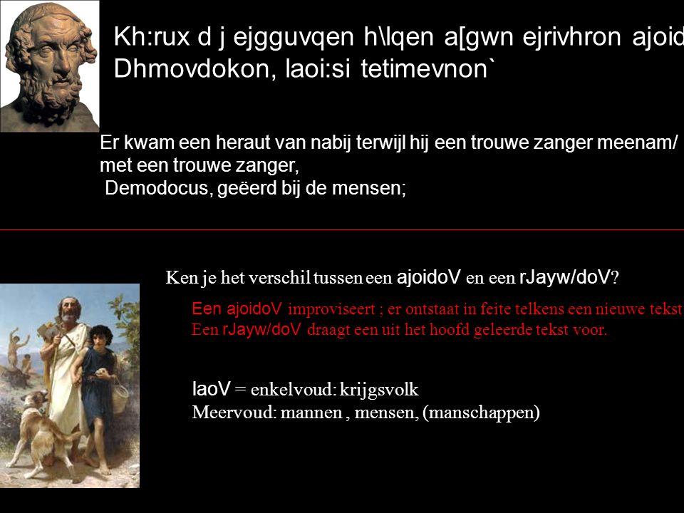 Kh:rux d j ejgguvqen h\lqen a[gwn ejrivhron ajoidovn, Dhmovdokon, laoi:si tetimevnon` Er kwam een heraut van nabij terwijl hij een trouwe zanger meenam/ met een trouwe zanger, Demodocus, geëerd bij de mensen; Ken je het verschil tussen een ajoidoV en een rJayw/doV .