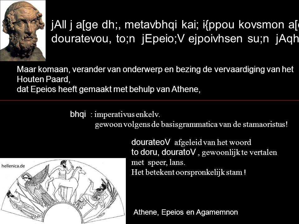 jAll j a[ge dh;, metavbhqi kai; i{ppou kovsmon a[eison douratevou, to;n jEpeio;V ejpoivhsen su;n jAqhvnh/, Maar komaan, verander van onderwerp en bezing de vervaardiging van het Houten Paard, dat Epeios heeft gemaakt met behulp van Athene, Athene, Epeios en Agamemnon bhqi : imperativus enkelv.