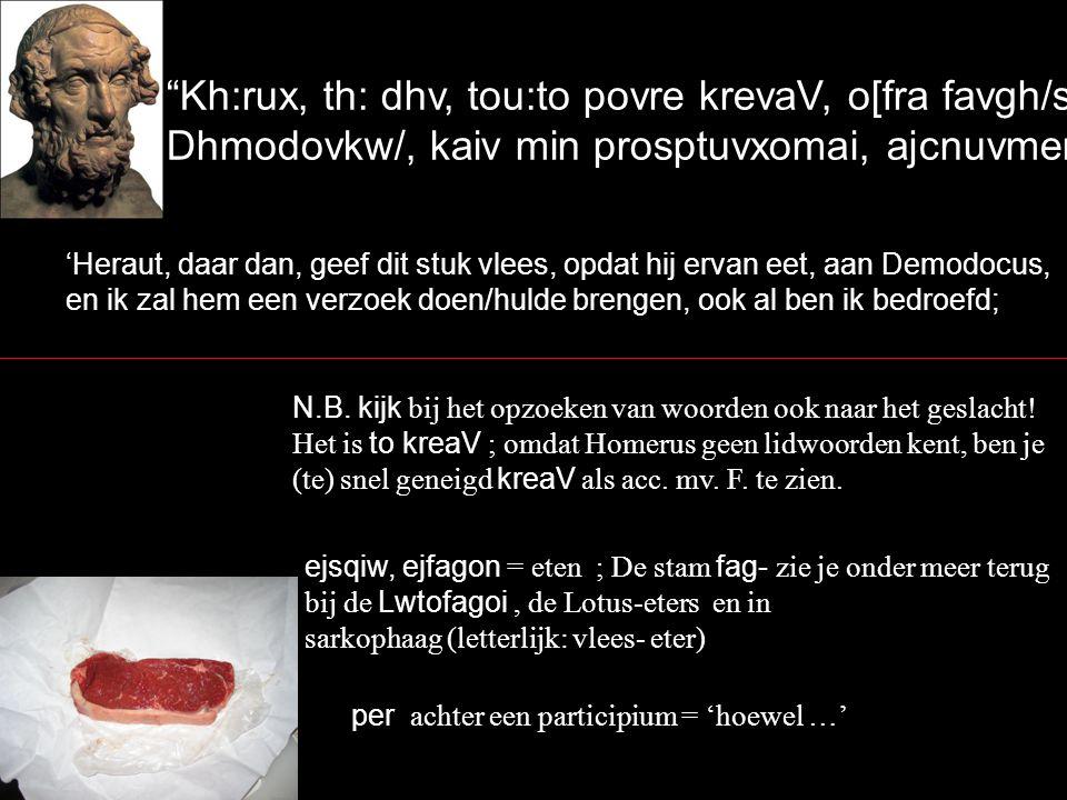 Kh:rux, th: dhv, tou:to povre krevaV, o[fra favgh/si, Dhmodovkw/, kaiv min prosptuvxomai, ajcnuvmenovV per` 'Heraut, daar dan, geef dit stuk vlees, opdat hij ervan eet, aan Demodocus, en ik zal hem een verzoek doen/hulde brengen, ook al ben ik bedroefd; N.B.